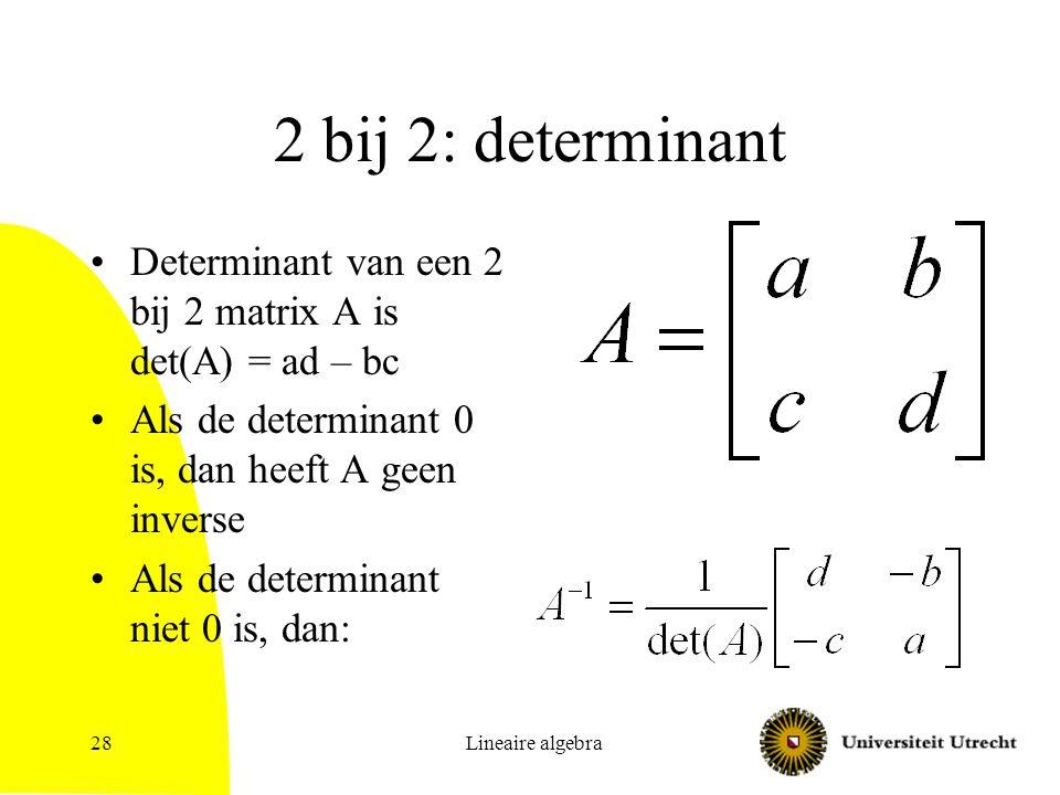 Lineaire algebra28 2 bij 2: determinant Determinant van een 2 bij 2 matrix A is det(A) = ad – bc Als de determinant 0 is, dan heeft A geen inverse Als