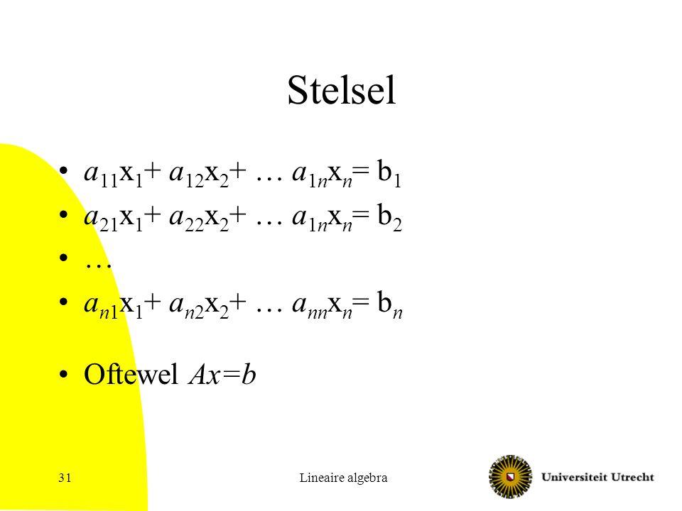 Lineaire algebra31 Stelsel a 11 x 1 + a 12 x 2 + … a 1n x n = b 1 a 21 x 1 + a 22 x 2 + … a 1n x n = b 2 … a n1 x 1 + a n2 x 2 + … a nn x n = b n Ofte