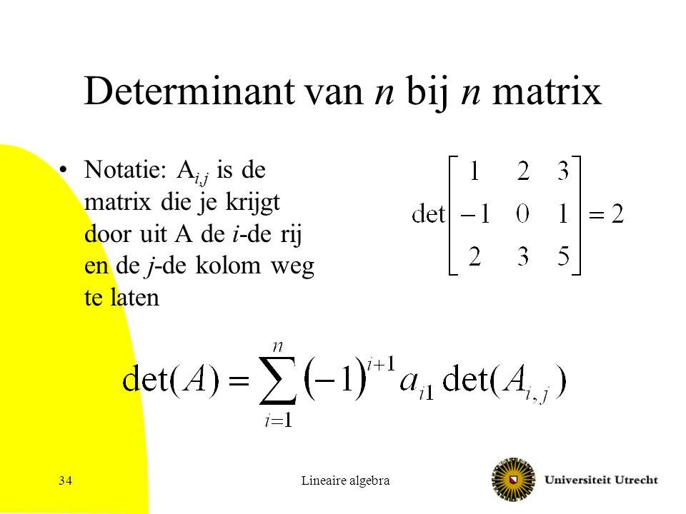 Lineaire algebra35 Determinant: gebruik Matrix A heeft een inverse als det(A)  0 Als A geen inverse heeft, heeft het stelsel geen unieke oplossing –Oneindig veel oplossingen OF –Helemaal geen oplossing Er is ook een formule voor de inverse die alleen determinanten (van A en deelmatrices) gebruikt: onpraktisch
