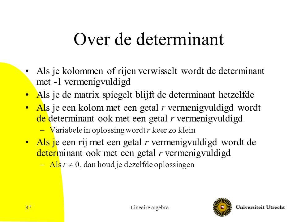 Lineaire algebra38 En nog meer over de determinant Bij het vegen verandert de determinant niet.