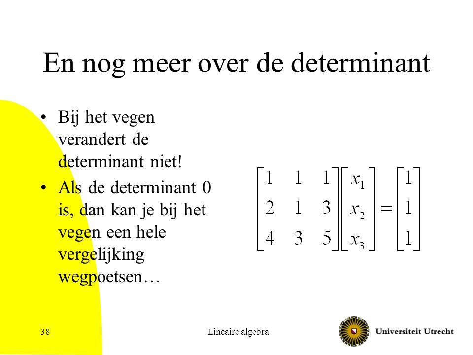 Lineaire algebra38 En nog meer over de determinant Bij het vegen verandert de determinant niet! Als de determinant 0 is, dan kan je bij het vegen een