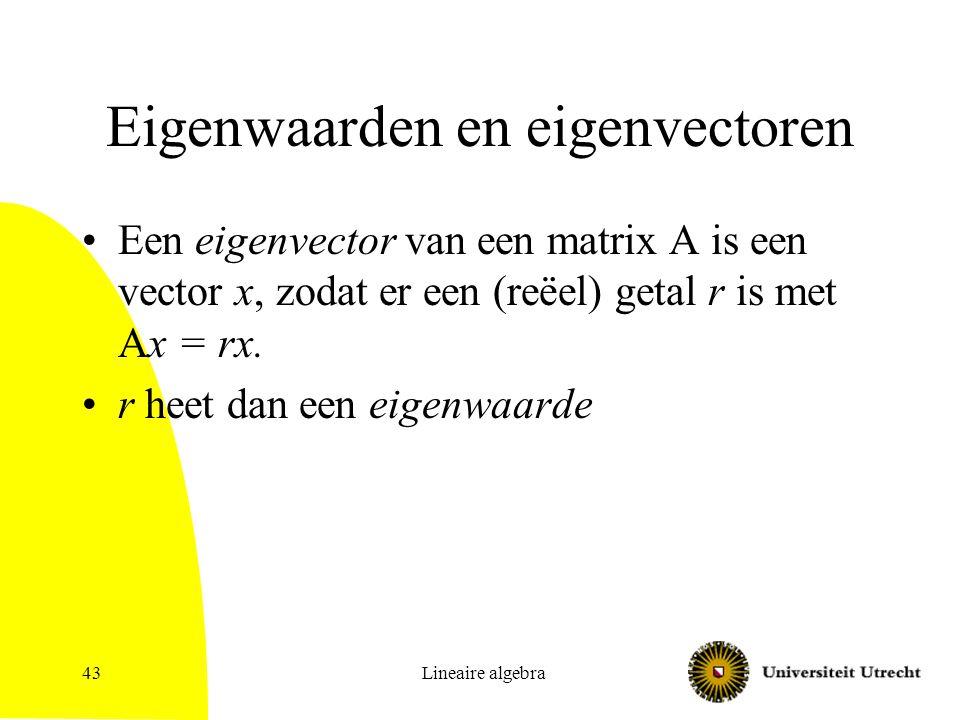 Lineaire algebra43 Eigenwaarden en eigenvectoren Een eigenvector van een matrix A is een vector x, zodat er een (reëel) getal r is met Ax = rx. r heet