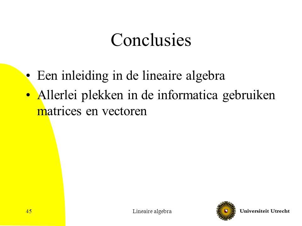 Lineaire algebra45 Conclusies Een inleiding in de lineaire algebra Allerlei plekken in de informatica gebruiken matrices en vectoren
