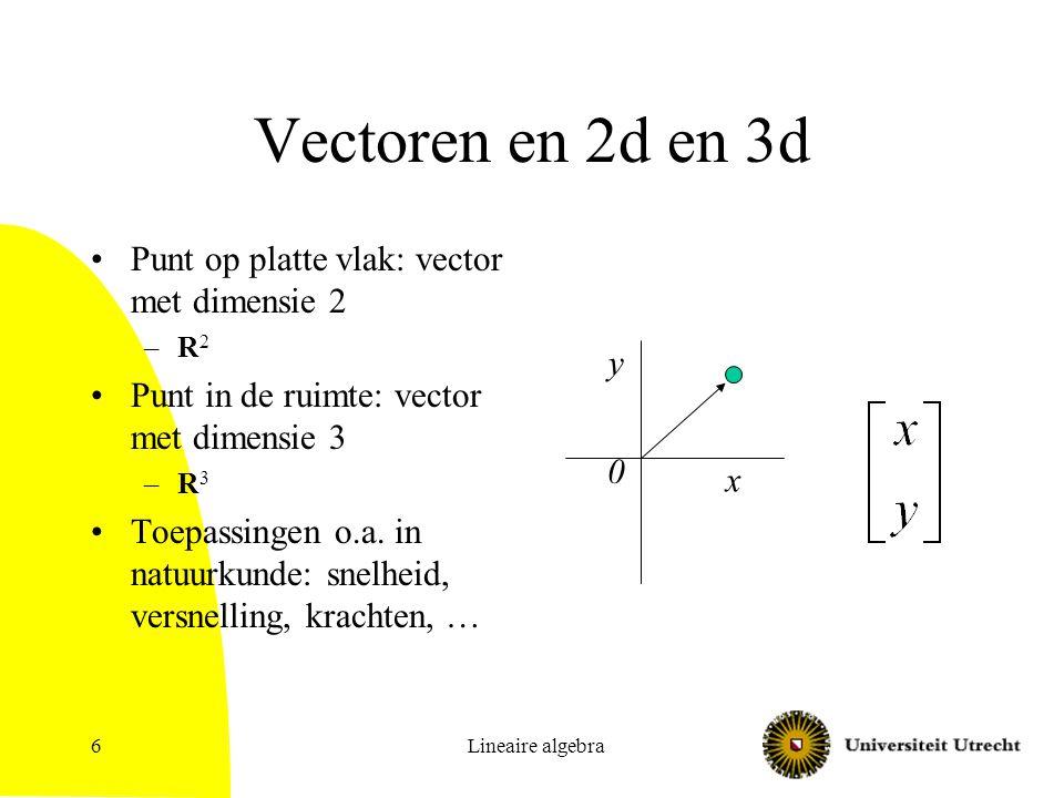 Lineaire algebra6 Vectoren en 2d en 3d Punt op platte vlak: vector met dimensie 2 –R 2 Punt in de ruimte: vector met dimensie 3 –R 3 Toepassingen o.a.