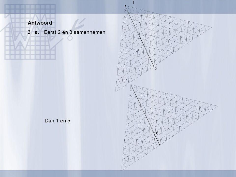 Antwoord 3a.Eerst 2 en 3 samennemen 1 5 Dan 1 en 5 6