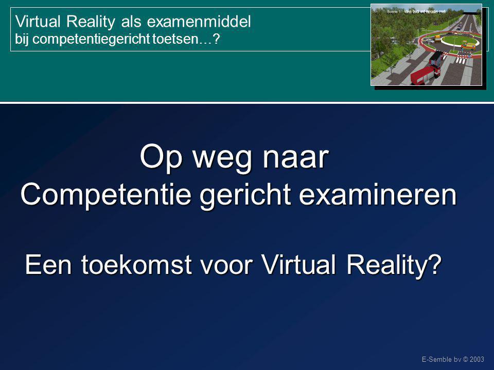 E-Semble bv © 2003 Virtual Reality als examenmiddel bij competentiegericht toetsen…? Op weg naar Competentie gericht examineren Een toekomst voor Virt