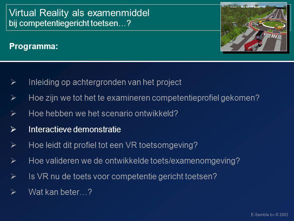 E-Semble bv © 2003 Virtual Reality als examenmiddel bij competentiegericht toetsen…?  Inleiding op achtergronden van het project  Hoe zijn we tot he