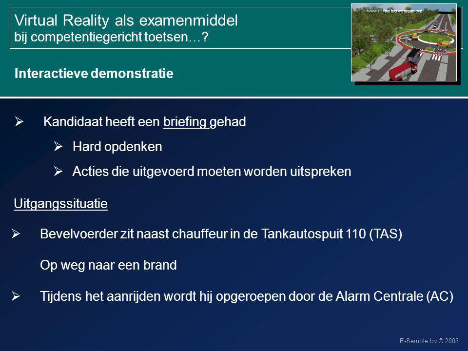 E-Semble bv © 2003 Virtual Reality als examenmiddel bij competentiegericht toetsen…? Interactieve demonstratie  Kandidaat heeft een briefing gehad 
