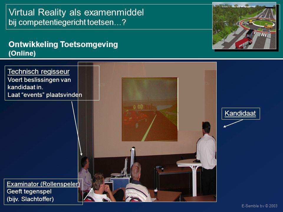 E-Semble bv © 2003 Virtual Reality als examenmiddel bij competentiegericht toetsen…? Ontwikkeling Toetsomgeving (Online) Technisch regisseur Voert bes