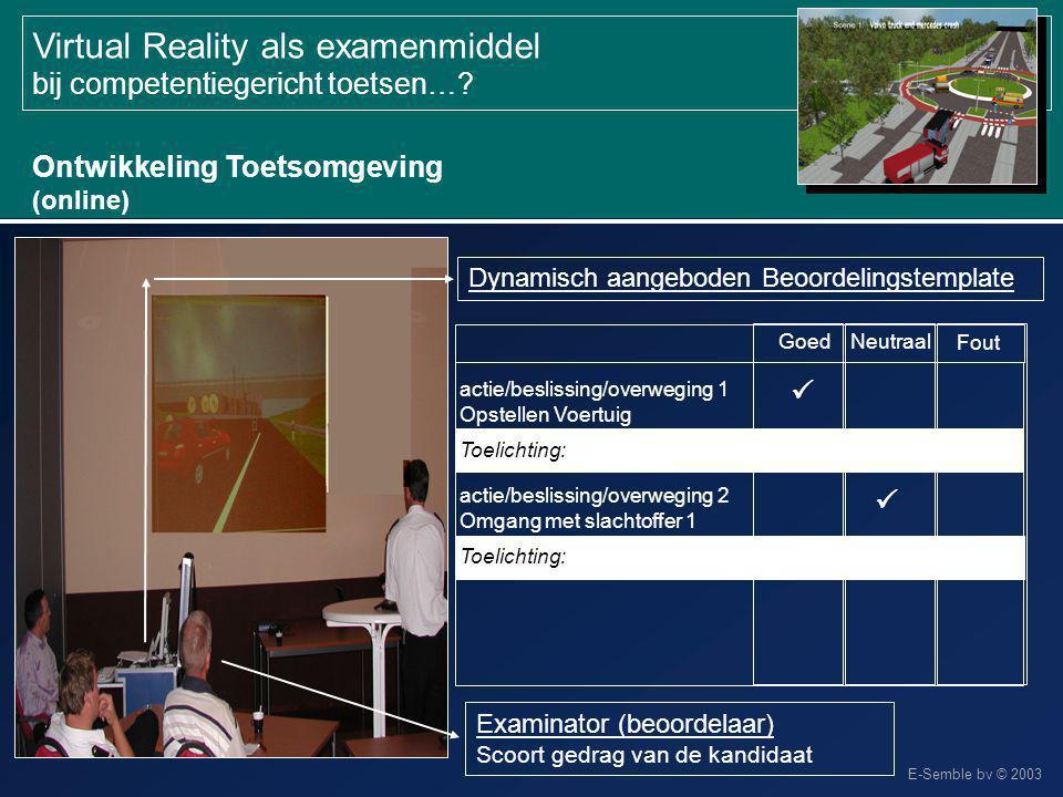 E-Semble bv © 2003 Virtual Reality als examenmiddel bij competentiegericht toetsen…? Ontwikkeling Toetsomgeving (online) Examinator (beoordelaar) Scoo