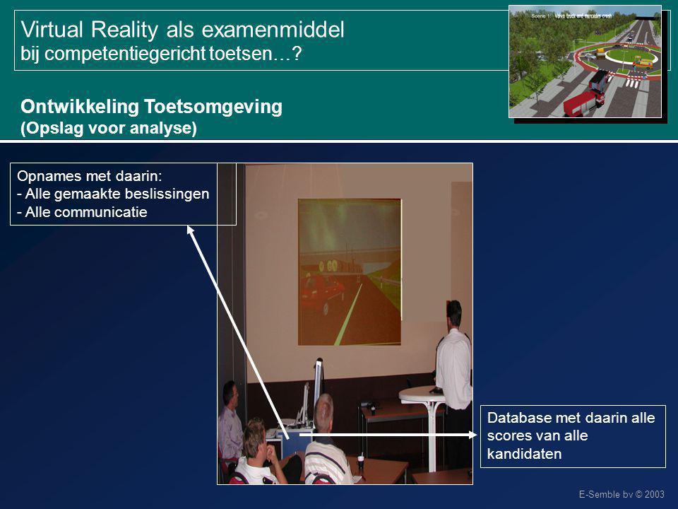 E-Semble bv © 2003 Virtual Reality als examenmiddel bij competentiegericht toetsen…? Ontwikkeling Toetsomgeving (Opslag voor analyse) Database met daa
