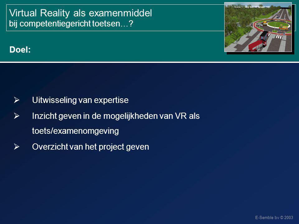E-Semble bv © 2003 Virtual Reality als examenmiddel bij competentiegericht toetsen…?  Uitwisseling van expertise  Inzicht geven in de mogelijkheden