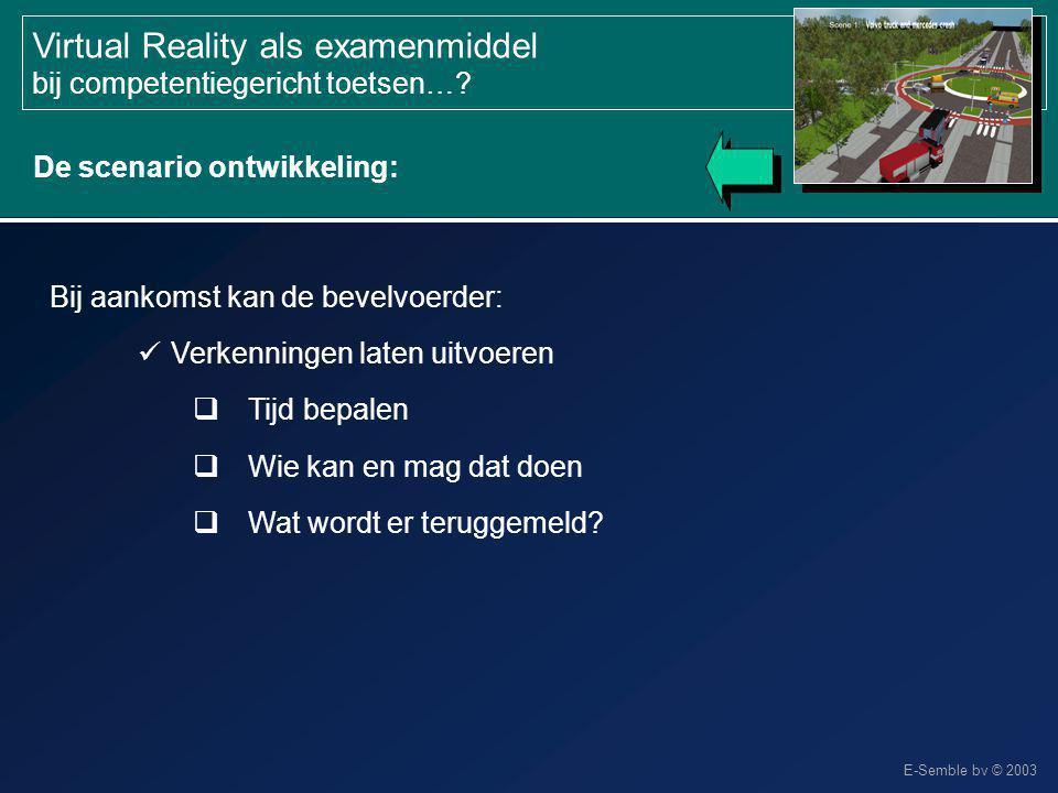 E-Semble bv © 2003 Virtual Reality als examenmiddel bij competentiegericht toetsen…? Bij aankomst kan de bevelvoerder: Verkenningen laten uitvoeren 