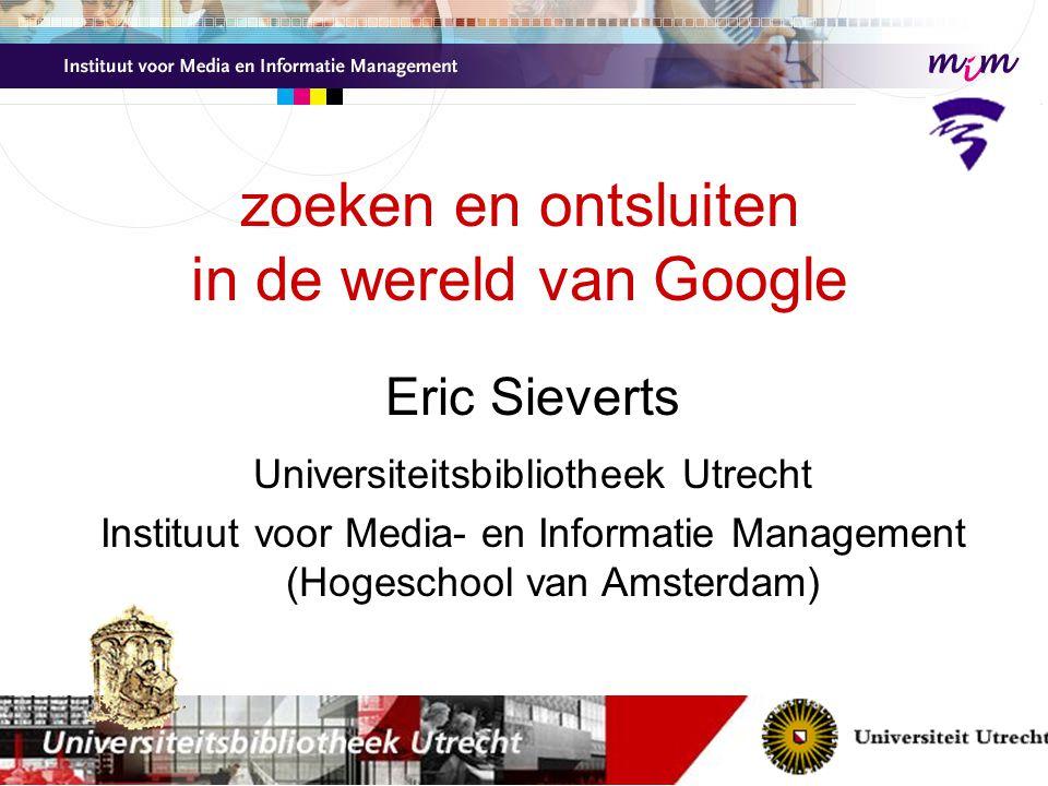 zoeken en ontsluiten in de wereld van Google Eric Sieverts Universiteitsbibliotheek Utrecht Instituut voor Media- en Informatie Management (Hogeschool