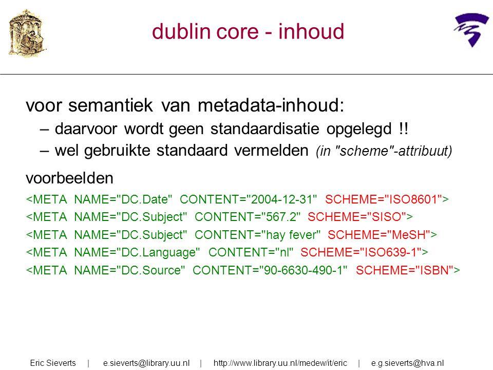 dublin core - inhoud voor semantiek van metadata-inhoud: –daarvoor wordt geen standaardisatie opgelegd !! –wel gebruikte standaard vermelden (in