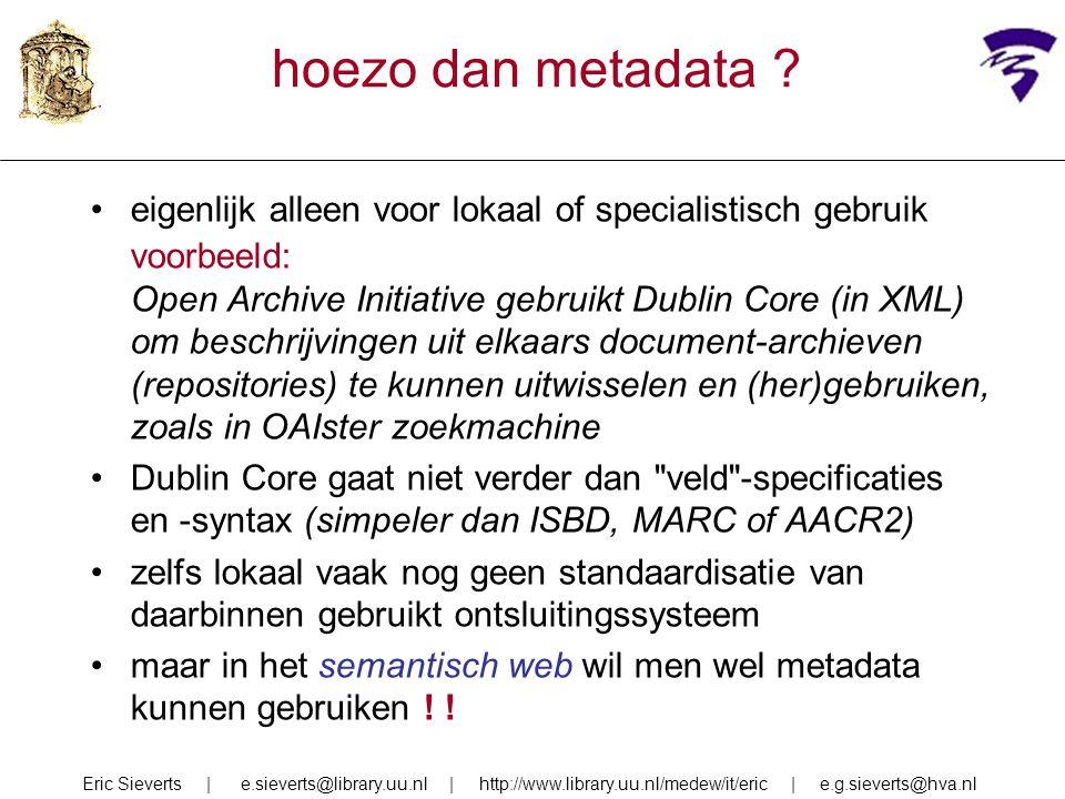hoezo dan metadata ? eigenlijk alleen voor lokaal of specialistisch gebruik voorbeeld: Open Archive Initiative gebruikt Dublin Core (in XML) om beschr