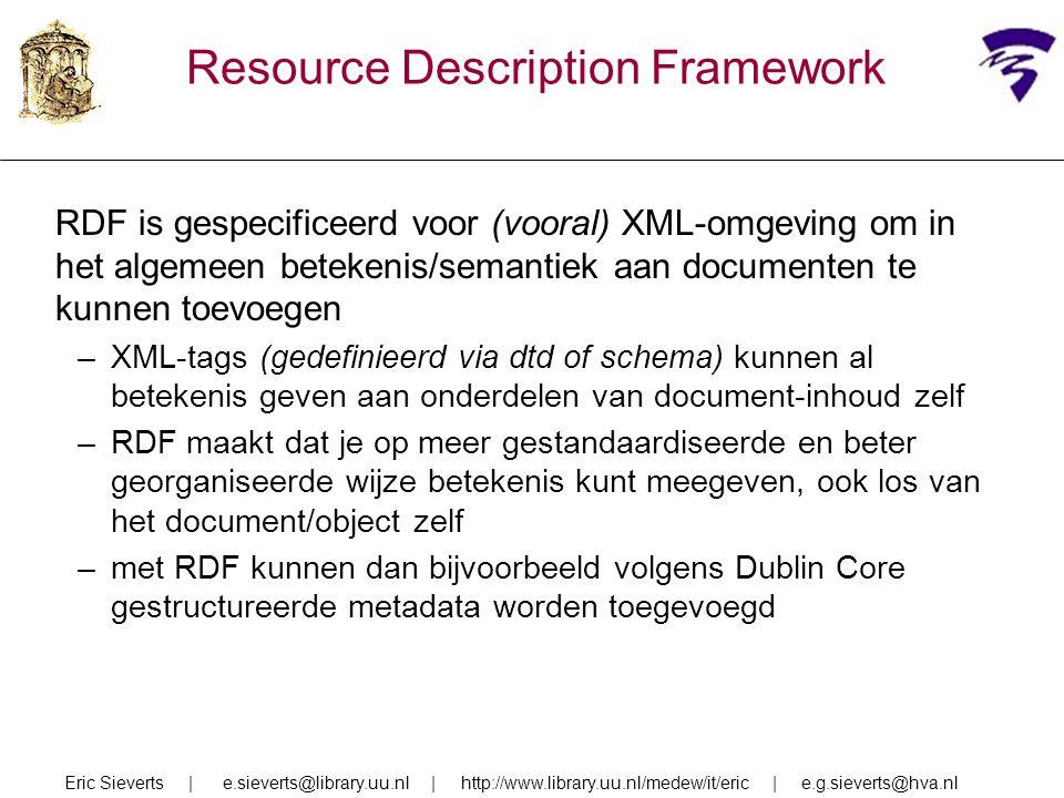 Resource Description Framework RDF is gespecificeerd voor (vooral) XML-omgeving om in het algemeen betekenis/semantiek aan documenten te kunnen toevoe