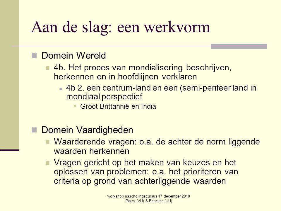 workshop nascholingscursus 17 december 2010 Pauw (VU) & Beneker (UU) Domein Wereld 4b. Het proces van mondialisering beschrijven, herkennen en in hoof