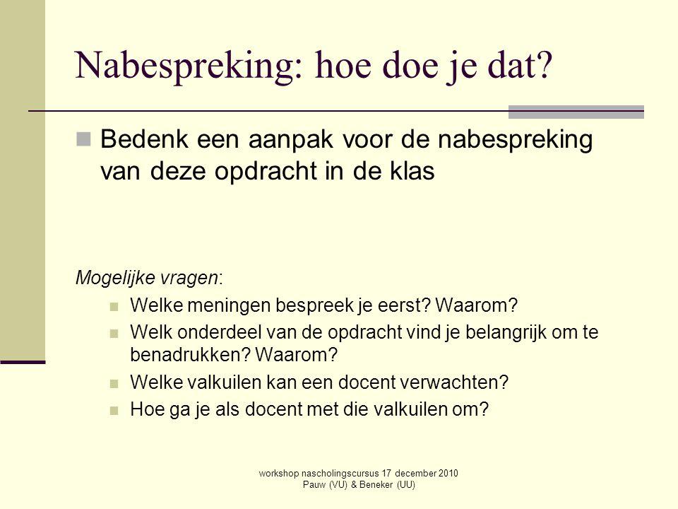 workshop nascholingscursus 17 december 2010 Pauw (VU) & Beneker (UU) Nabespreking: hoe doe je dat? Bedenk een aanpak voor de nabespreking van deze opd