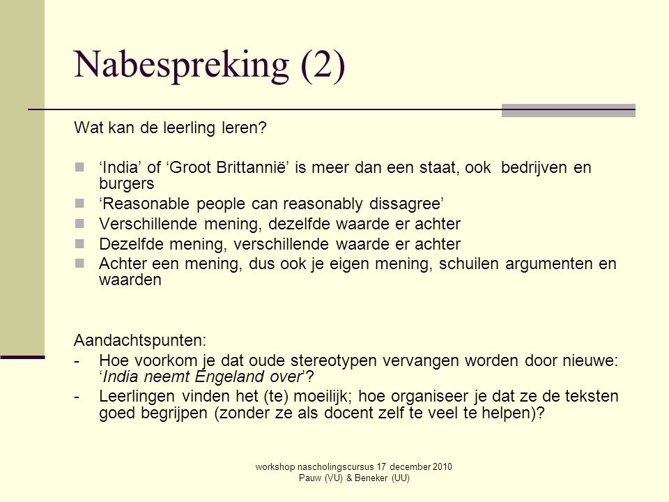 workshop nascholingscursus 17 december 2010 Pauw (VU) & Beneker (UU) Nabespreking (2) Wat kan de leerling leren? 'India' of 'Groot Brittannië' is meer