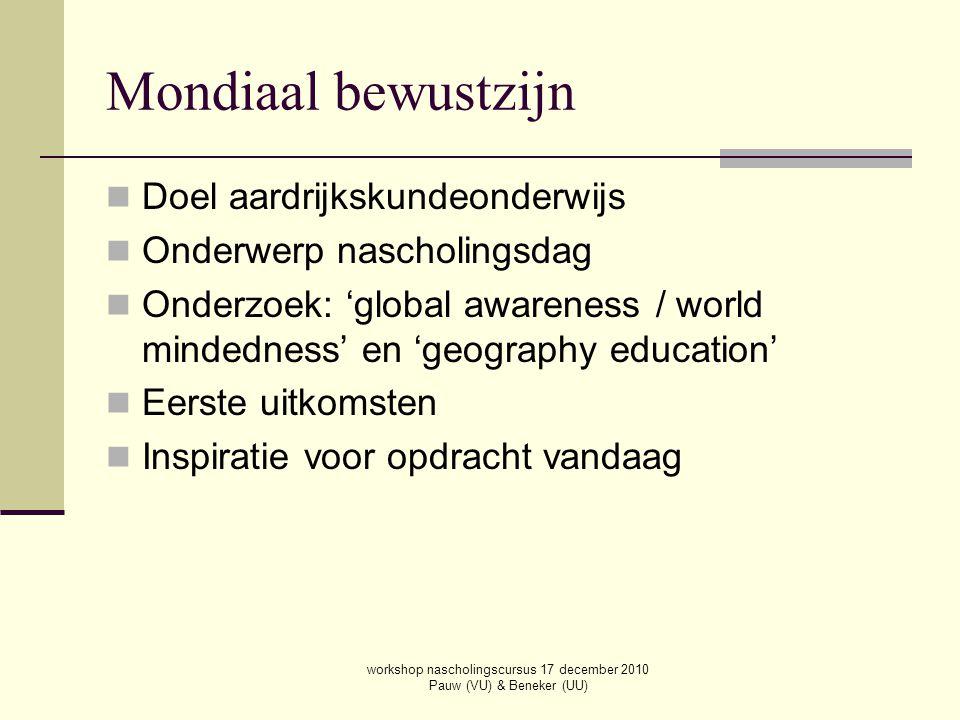 workshop nascholingscursus 17 december 2010 Pauw (VU) & Beneker (UU) Mondiaal bewustzijn Doel aardrijkskundeonderwijs Onderwerp nascholingsdag Onderzo