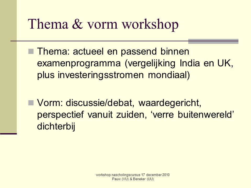 Thema & vorm workshop Thema: actueel en passend binnen examenprogramma (vergelijking India en UK, plus investeringsstromen mondiaal) Vorm: discussie/d