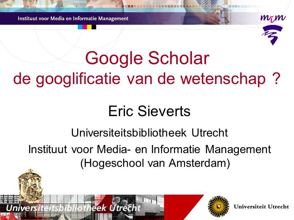 Eric Sieverts Universiteitsbibliotheek Utrecht Instituut voor Media- en Informatie Management (Hogeschool van Amsterdam) Google Scholar de googlificatie van de wetenschap ?