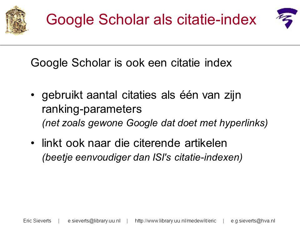 Google Scholar als citatie-index Google Scholar is ook een citatie index gebruikt aantal citaties als één van zijn ranking-parameters (net zoals gewone Google dat doet met hyperlinks) linkt ook naar die citerende artikelen (beetje eenvoudiger dan ISI s citatie-indexen) Eric Sieverts | e.sieverts@library.uu.nl | http://www.library.uu.nl/medew/it/eric | e.g.sieverts@hva.nl