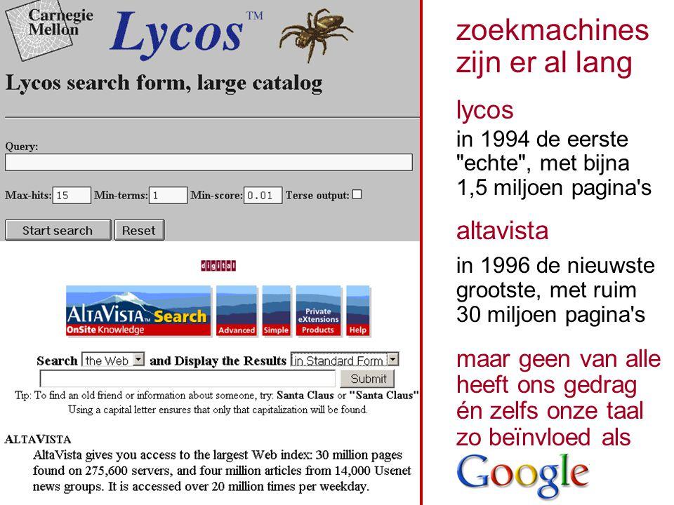 zoekmachines zijn er al lang lycos in 1994 de eerste echte , met bijna 1,5 miljoen pagina s altavista in 1996 de nieuwste grootste, met ruim 30 miljoen pagina s maar geen van alle heeft ons gedrag én zelfs onze taal zo beïnvloed als