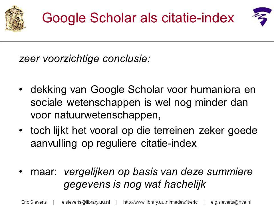 Google Scholar als citatie-index zeer voorzichtige conclusie: dekking van Google Scholar voor humaniora en sociale wetenschappen is wel nog minder dan voor natuurwetenschappen, toch lijkt het vooral op die terreinen zeker goede aanvulling op reguliere citatie-index maar: vergelijken op basis van deze summiere gegevens is nog wat hachelijk Eric Sieverts | e.sieverts@library.uu.nl | http://www.library.uu.nl/medew/it/eric | e.g.sieverts@hva.nl