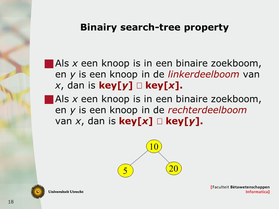 18 Binairy search-tree property  Als x een knoop is in een binaire zoekboom, en y is een knoop in de linkerdeelboom van x, dan is key[y]  key[x]. 