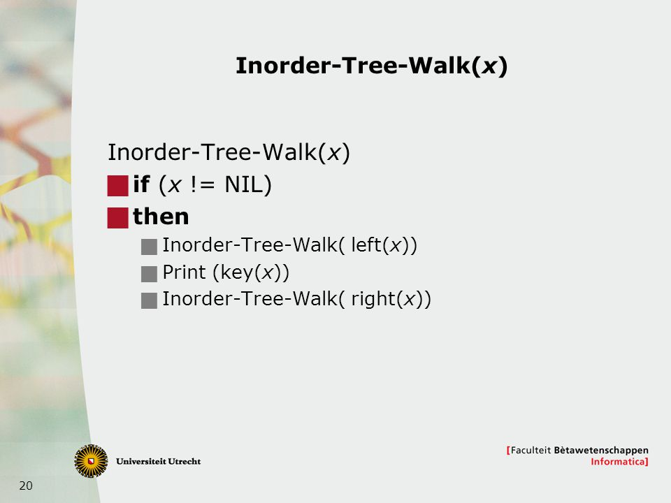 20 Inorder-Tree-Walk(x)  if (x != NIL)  then  Inorder-Tree-Walk( left(x))  Print (key(x))  Inorder-Tree-Walk( right(x))