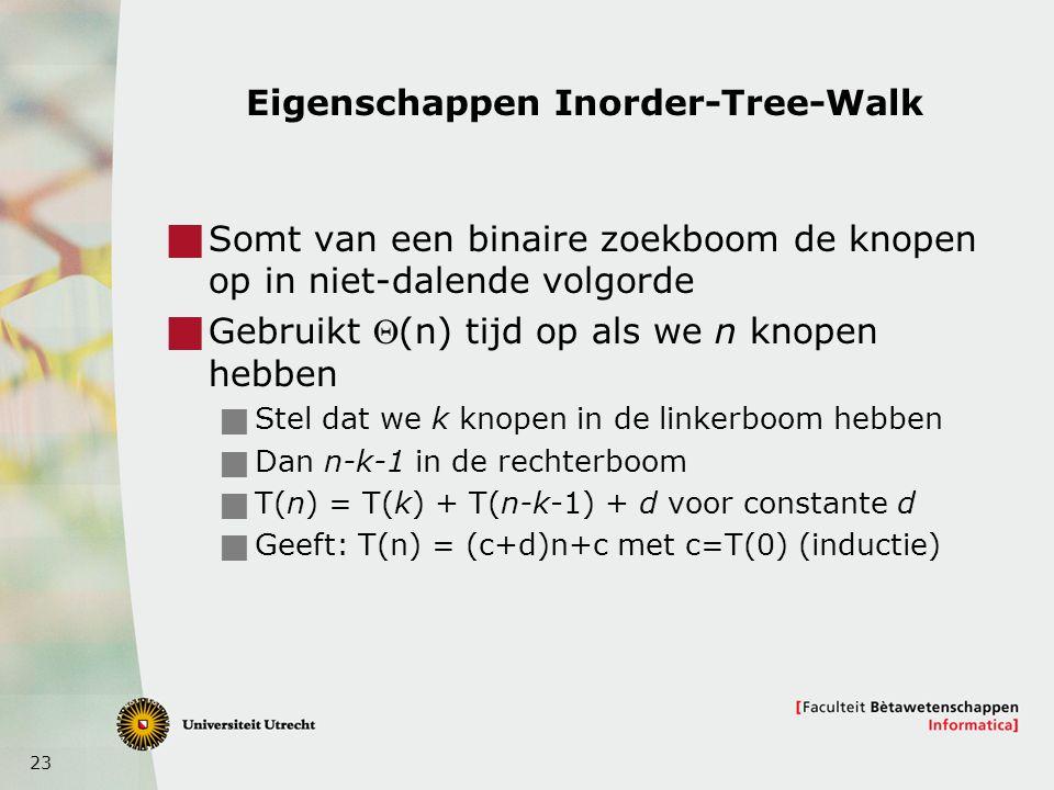 23 Eigenschappen Inorder-Tree-Walk  Somt van een binaire zoekboom de knopen op in niet-dalende volgorde  Gebruikt (n) tijd op als we n knopen hebbe