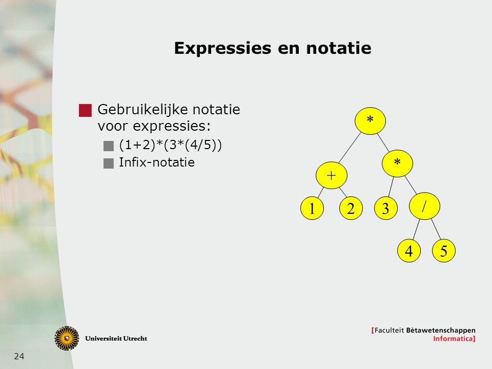 24 Expressies en notatie  Gebruikelijke notatie voor expressies:  (1+2)*(3*(4/5))  Infix-notatie * + * / 123 45