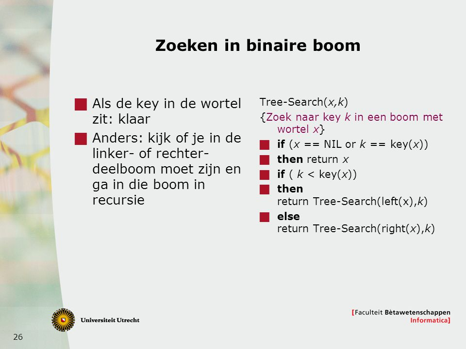 26 Zoeken in binaire boom  Als de key in de wortel zit: klaar  Anders: kijk of je in de linker- of rechter- deelboom moet zijn en ga in die boom in recursie Tree-Search(x,k) {Zoek naar key k in een boom met wortel x}  if (x == NIL or k == key(x))  then return x  if ( k < key(x))  then return Tree-Search(left(x),k)  else return Tree-Search(right(x),k)