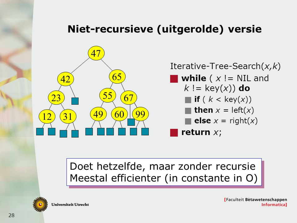 28 Niet-recursieve (uitgerolde) versie Iterative-Tree-Search(x,k)  while ( x != NIL and k != key(x)) do  if ( k < key(x))  then x = left(x)  else