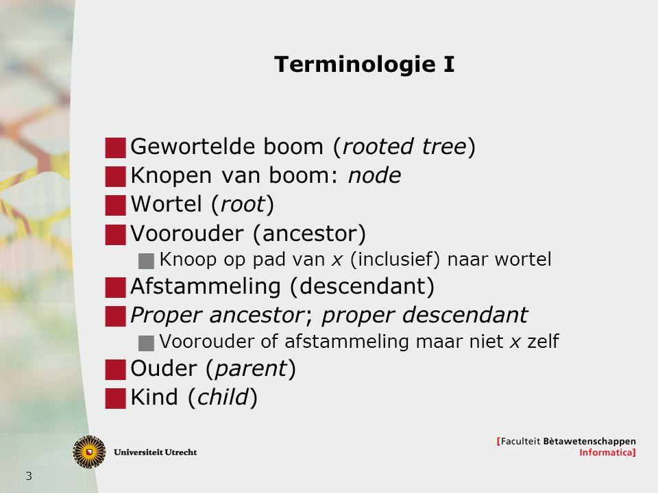 3 Terminologie I  Gewortelde boom (rooted tree)  Knopen van boom: node  Wortel (root)  Voorouder (ancestor)  Knoop op pad van x (inclusief) naar