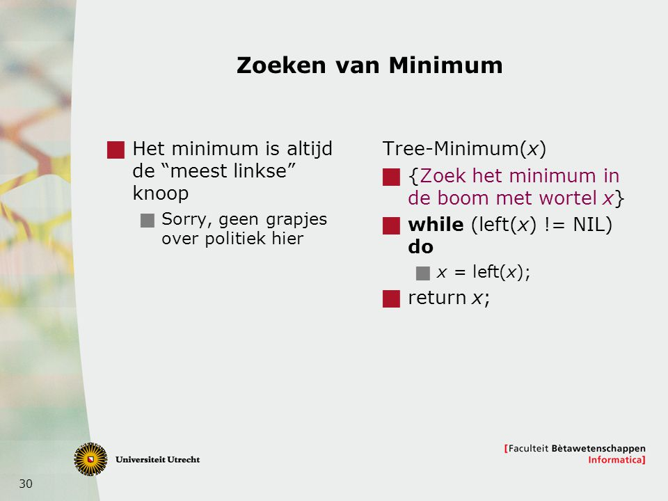 "30 Zoeken van Minimum  Het minimum is altijd de ""meest linkse"" knoop  Sorry, geen grapjes over politiek hier Tree-Minimum(x)  {Zoek het minimum in"