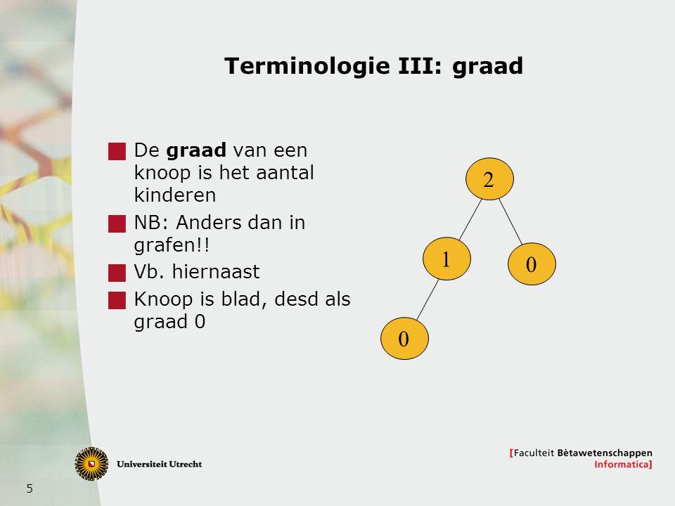 6 Terminologie IV: hoogte en diepte  Diepte (depth): lengte van pad van x naar de wortel  Hoogte (height): maximum lengte van pad van knoop naar een blad onder de knoop 0 1 2 3 2 1 3 dieptes 3 2 1 0 0 0 0 hoogtes