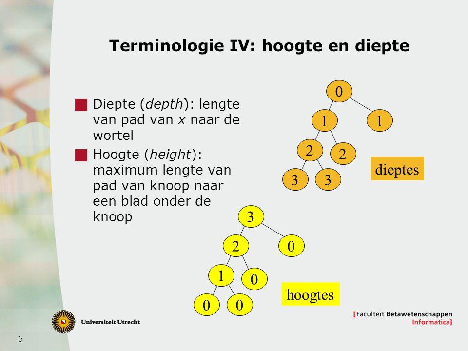 6 Terminologie IV: hoogte en diepte  Diepte (depth): lengte van pad van x naar de wortel  Hoogte (height): maximum lengte van pad van knoop naar een