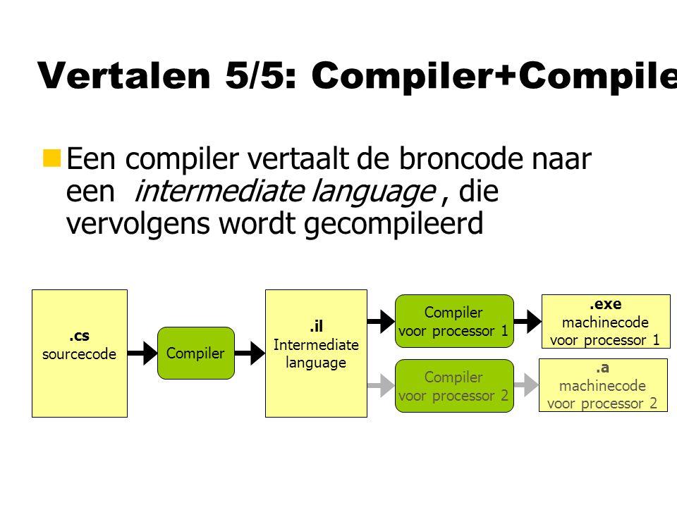 Vertalen 5/5: Compiler+Compiler nEen compiler vertaalt de broncode naar een intermediate language, die vervolgens wordt gecompileerd Compiler.exe mach