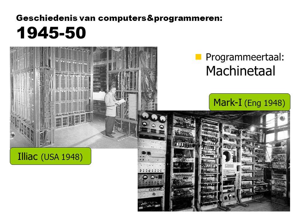 Geschiedenis van computers&programmeren: 1945-50 nProgrammeertaal: Machinetaal Illiac (USA 1948) Mark-I (Eng 1948)