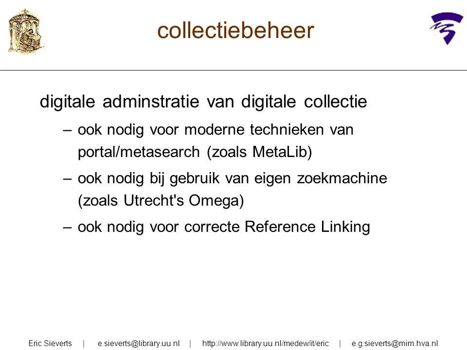 collectiebeheer digitale adminstratie van digitale collectie –ook nodig voor moderne technieken van portal/metasearch (zoals MetaLib) –ook nodig bij g