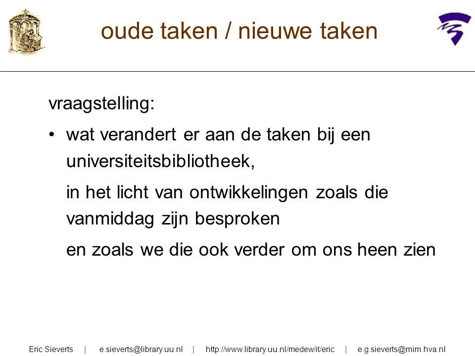 oude taken / nieuwe taken een paar terreinen: inhoudelijke ontsluiting formele ontsluiting bronnenkennis & bibliografische hulpmiddelen collectiebeheer Eric Sieverts | e.sieverts@library.uu.nl | http://www.library.uu.nl/medew/it/eric | e.g.sieverts@mim.hva.nl