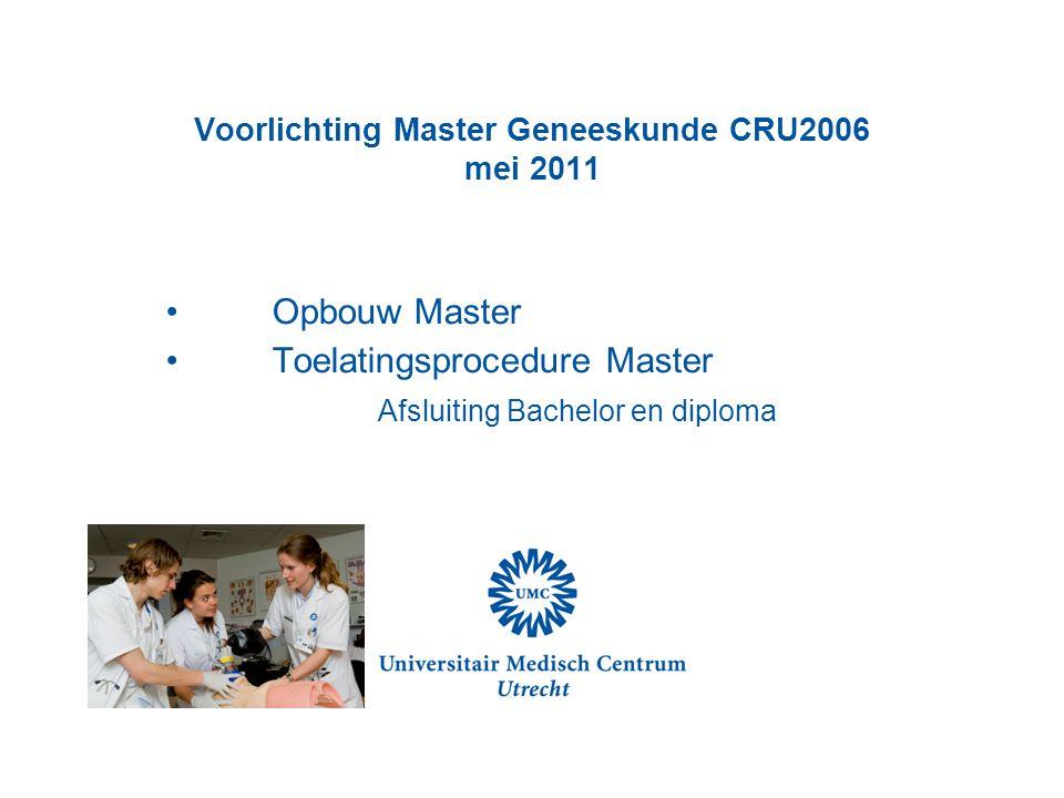 Voorlichting Master Geneeskunde CRU2006 mei 2011 Opbouw Master Toelatingsprocedure Master Afsluiting Bachelor en diploma