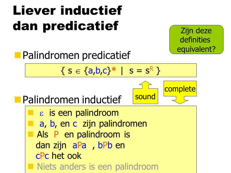 Liever inductief dan predicatief nPalindromen predicatief nPalindromen inductief { s  {a,b,c}* | s = s R }  is een palindroom a, b, en c zijn palind