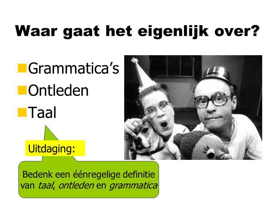 Waar gaat het eigenlijk over? nGrammatica's nOntleden nTaal Bedenk een éénregelige definitie van taal, ontleden en grammatica Uitdaging: