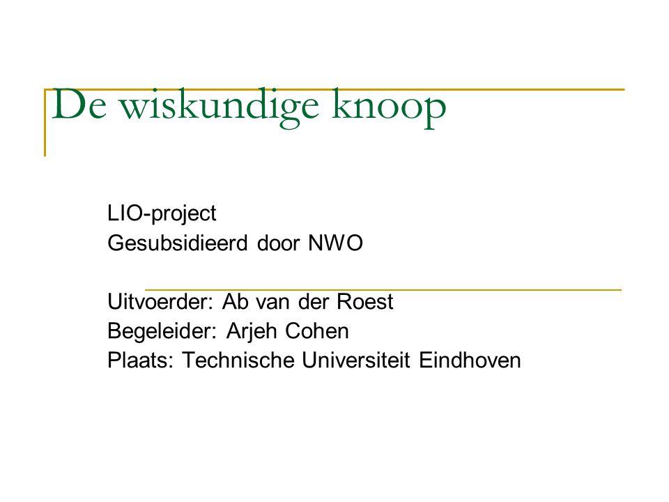 De wiskundige knoop LIO-project Gesubsidieerd door NWO Uitvoerder: Ab van der Roest Begeleider: Arjeh Cohen Plaats: Technische Universiteit Eindhoven