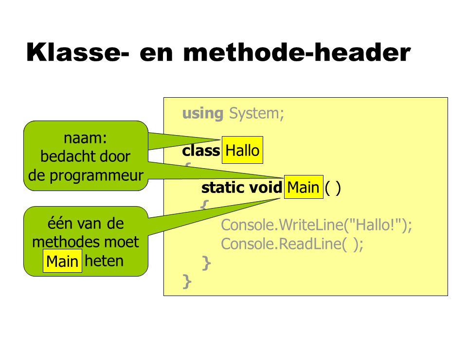Klasse- en methode-header using System; class Hallo { static void Main ( ) { Console.WriteLine( Hallo! ); Console.ReadLine( ); } naam: bedacht door de programmeur één van de methodes moet Main heten Main