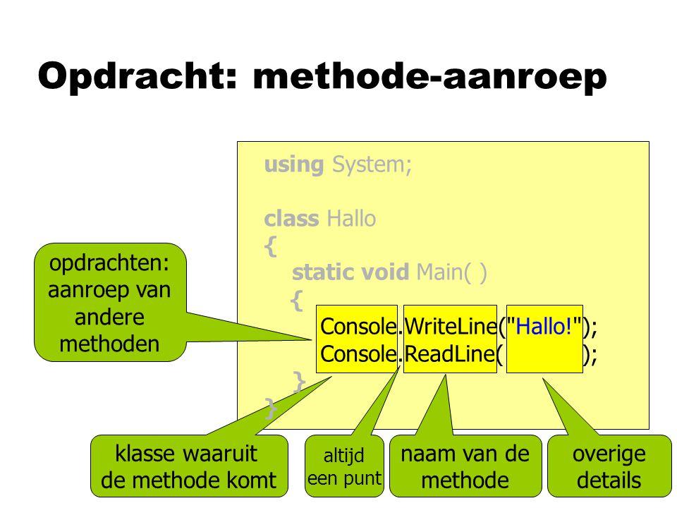 Opdracht: methode-aanroep opdrachten: aanroep van andere methoden naam van de methode altijd een punt overige details klasse waaruit de methode komt using System; class Hallo { static void Main( ) { Console.WriteLine( Hallo! ); Console.ReadLine( ); }